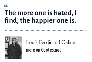 Louis Ferdinand Celine: The more one is hated, I find, the happier one is.