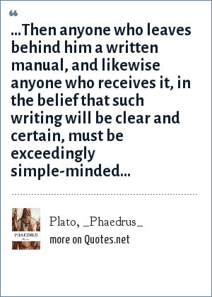 Plato, _Phaedrus_: ...Then anyone who leaves behind him a written manual, and likewise anyone who receives it, in the belief that such writing will be clear and certain, must be exceedingly simple-minded...