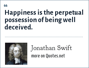 Jonathan Swift: Happiness is the perpetual possession of being well deceived.
