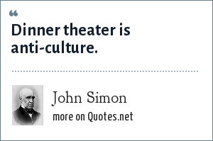 John Simon: Dinner theater is anti-culture.