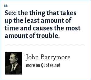 John Barrymore: Sex: the thing that takes up the least amount of time and causes the most amount of trouble.