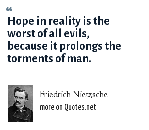 Friedrich Nietzsche: Hope in reality is the worst of all evils, because it prolongs the torments of man.