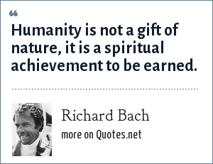 Richard Bach: Humanity is not a gift of nature, it is a spiritual achievement to be earned.