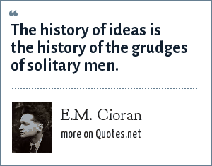 E.M. Cioran: The history of ideas is the history of the grudges of solitary men.