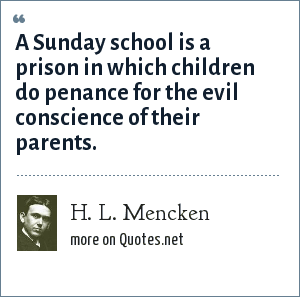 H. L. Mencken: A Sunday school is a prison in which children do penance for the evil conscience of their parents.