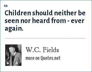 W.C. Fields: Children should neither be seen nor heard from - ever again.