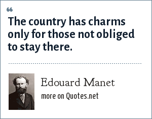 Edouard Manet: The country has charms only for those not obliged to stay there.