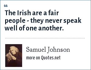 Samuel Johnson: The Irish are a fair people - they never speak well of one another.