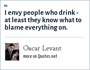 Oscar Levant: I envy people who drink - at least they know what to blame everything on.