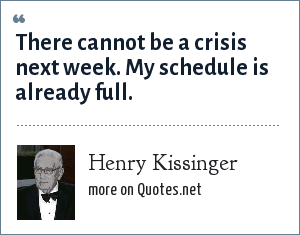 Henry Kissinger: There cannot be a crisis next week. My schedule is already full.