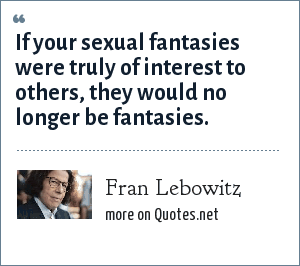 Fran Lebowitz: If your sexual fantasies were truly of interest to others, they would no longer be fantasies.