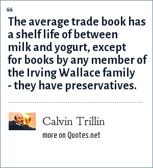 Calvin Trillin: The average trade book has a shelf life of between milk and yogurt, except for books by any member of the Irving Wallace family - they have preservatives.