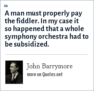 John Barrymore: A man must properly pay the fiddler. In my case it so happened that a whole symphony orchestra had to be subsidized.