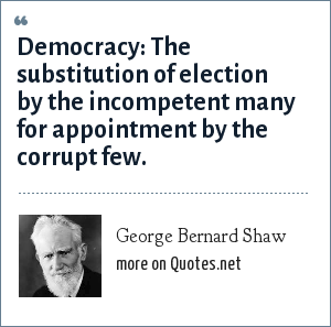 George Bernard Shaw: Democracy: The substitution of election by the incompetent many for appointment by the corrupt few.