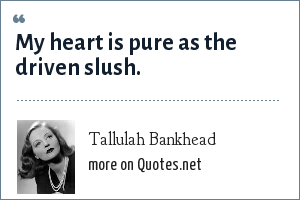 Tallulah Bankhead: My heart is pure as the driven slush.