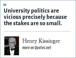 Henry Kissinger: University politics are vicious precisely because the stakes are so small.