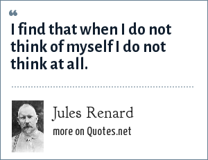 Jules Renard: I find that when I do not think of myself I do not think at all.