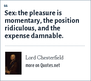 Lord Chesterfield: Sex: the pleasure is momentary, the position ridiculous, and the expense damnable.