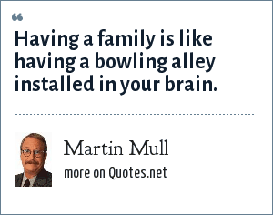 Martin Mull: Having a family is like having a bowling alley installed in your brain.