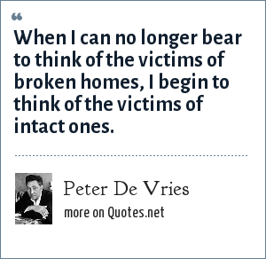 Peter De Vries: When I can no longer bear to think of the victims of broken homes, I begin to think of the victims of intact ones.