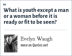 Evelyn Waugh: What is youth except a man or a woman before it is ready or fit to be seen?