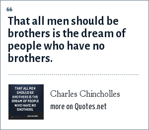 Charles Chincholles: That all men should be brothers is the dream of people who have no brothers.
