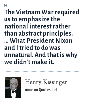 Henry Kissinger: The Vietnam War required us to emphasize the national interest rather than abstract principles. ... What President Nixon and I tried to do was unnatural. And that is why we didn't make it.