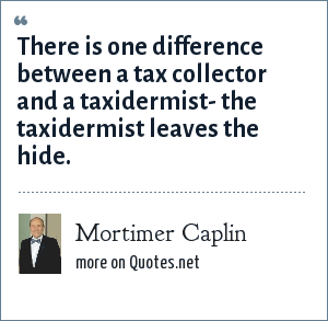 Mortimer Caplin: There is one difference between a tax collector and a taxidermist- the taxidermist leaves the hide.
