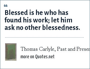 Thomas Carlyle, Past and Present, 1843: Blessed is he who has found his work; let him ask no other blessedness.