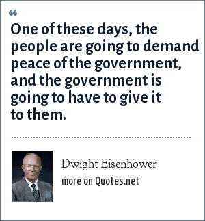 Dwight Eisenhower: One of these days, the people are going to demand peace of the government, and the government is going to have to give it to them.