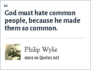 Philip Wylie: God must hate common people, because he made them so common.