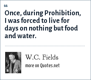 W.C. Fields: Once, during Prohibition, I was forced to live for days on nothing but food and water.