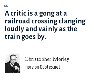 Christopher Morley: A critic is a gong at a railroad crossing clanging loudly and vainly as the train goes by.