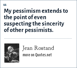 Jean Rostand: My pessimism extends to the point of even suspecting the sincerity of other pessimists.