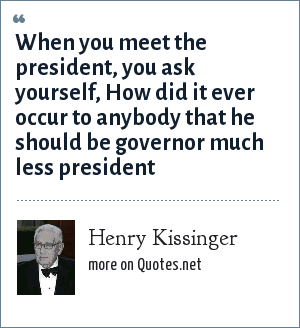 Henry Kissinger: When you meet the president, you ask yourself, How did it ever occur to anybody that he should be governor much less president