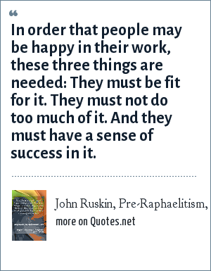 John Ruskin, Pre-Raphaelitism, 1850: In order that people may be happy in their work, these three things are needed: They must be fit for it. They must not do too much of it. And they must have a sense of success in it.