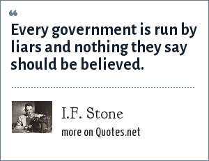 I.F. Stone: Every government is run by liars and nothing they say should be believed.