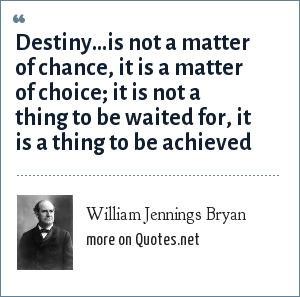 William Jennings Bryan: Destiny...is not a matter of chance, it is a matter of choice; it is not a thing to be waited for, it is a thing to be achieved