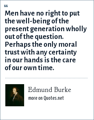Edmund Burke: Men have no right to put the well-being of the present generation wholly out of the question. Perhaps the only moral trust with any certainty in our hands is the care of our own time.