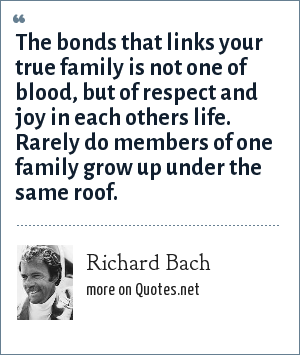 Richard Bach: The bonds that links your true family is not one of blood, but of respect and joy in each others life. Rarely do members of one family grow up under the same roof.
