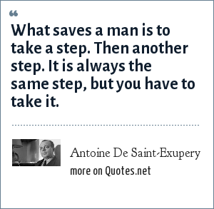 Antoine De Saint-Exupery: What saves a man is to take a step. Then another step. It is always the same step, but you have to take it.