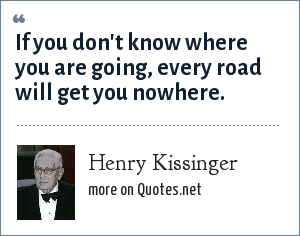 Henry Kissinger: If you don't know where you are going, every road will get you nowhere.