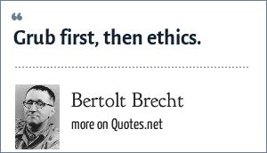 Bertolt Brecht: Grub first, then ethics.