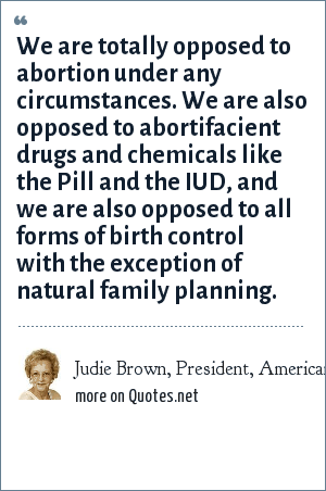 Judie Brown, President, American Life Lobby: We are totally opposed to abortion under any circumstances. We are also opposed to abortifacient drugs and chemicals like the Pill and the IUD, and we are also opposed to all forms of birth control with the exception of natural family planning.