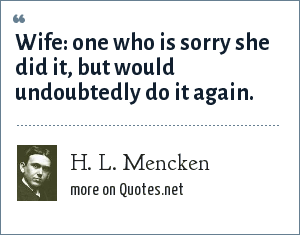 H. L. Mencken: Wife: one who is sorry she did it, but would undoubtedly do it again.