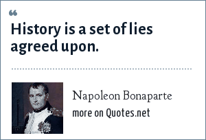 Napoleon Bonaparte: History is a set of lies agreed upon.