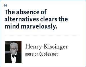 Henry Kissinger: The absence of alternatives clears the mind marvelously.