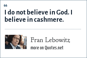 Fran Lebowitz: I do not believe in God. I believe in cashmere.