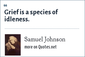 Samuel Johnson: Grief is a species of idleness.