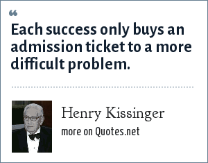 Henry Kissinger: Each success only buys an admission ticket to a more difficult problem.